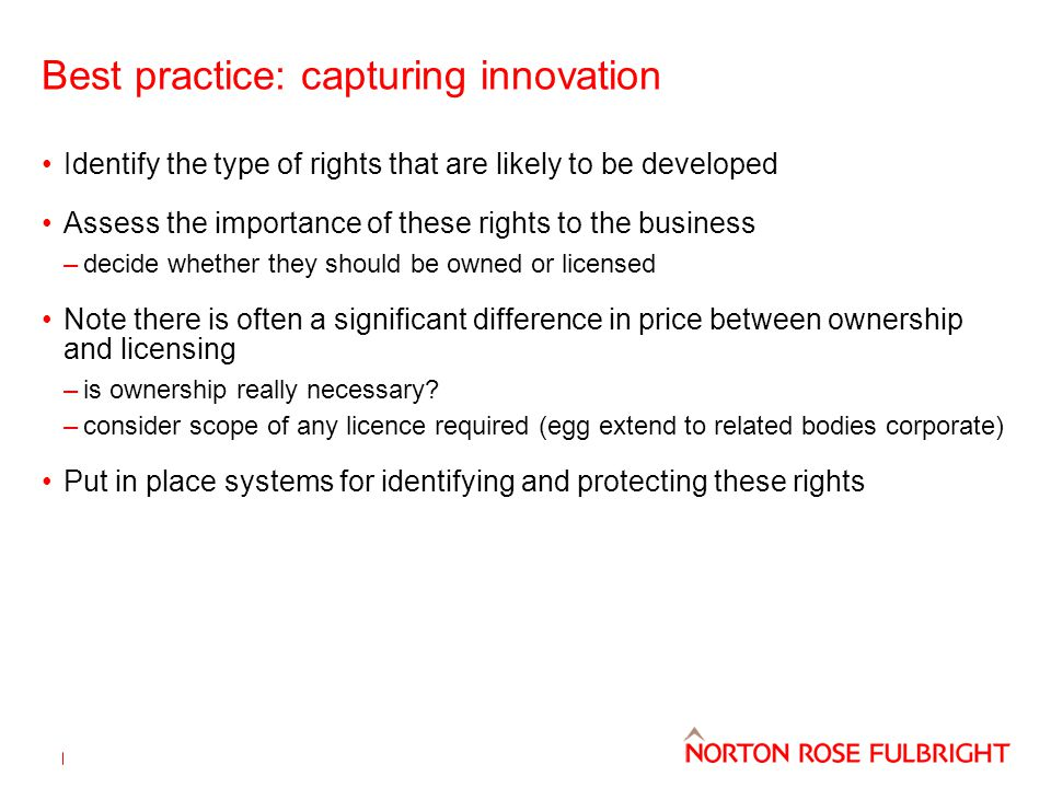 Best practice: capturing innovation Identify the type of rights that are likely to be developed Assess the importance of these rights to the business –decide whether they should be owned or licensed Note there is often a significant difference in price between ownership and licensing –is ownership really necessary.