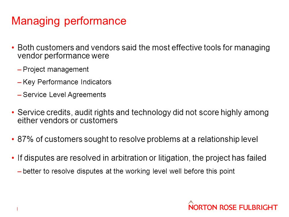 Managing performance Both customers and vendors said the most effective tools for managing vendor performance were –Project management –Key Performance Indicators –Service Level Agreements Service credits, audit rights and technology did not score highly among either vendors or customers 87% of customers sought to resolve problems at a relationship level If disputes are resolved in arbitration or litigation, the project has failed –better to resolve disputes at the working level well before this point