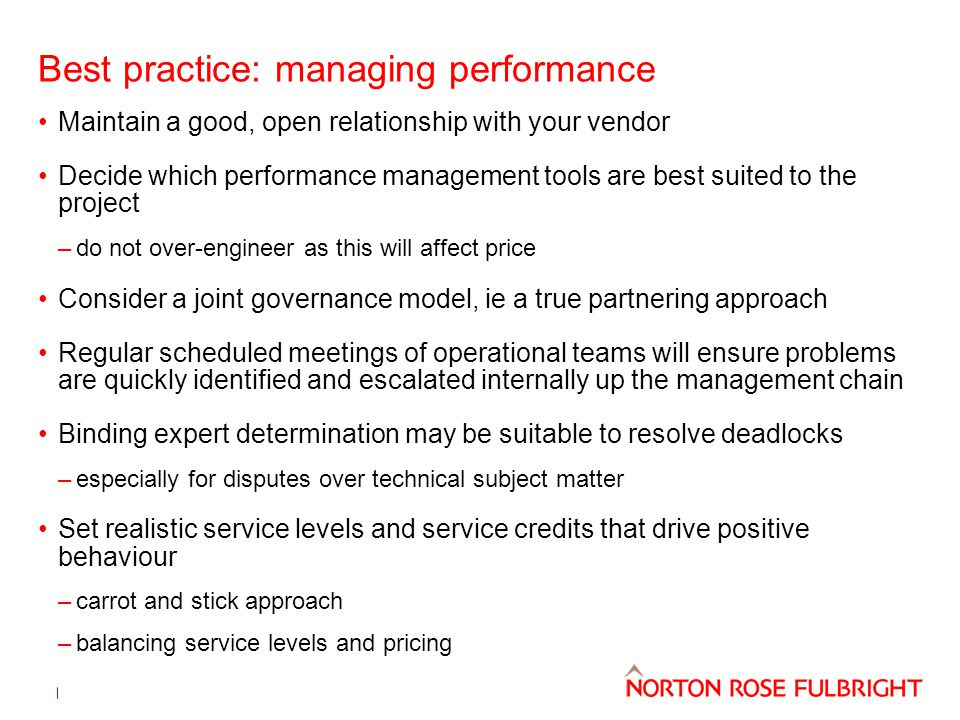 Best practice: managing performance Maintain a good, open relationship with your vendor Decide which performance management tools are best suited to the project –do not over-engineer as this will affect price Consider a joint governance model, ie a true partnering approach Regular scheduled meetings of operational teams will ensure problems are quickly identified and escalated internally up the management chain Binding expert determination may be suitable to resolve deadlocks –especially for disputes over technical subject matter Set realistic service levels and service credits that drive positive behaviour –carrot and stick approach –balancing service levels and pricing