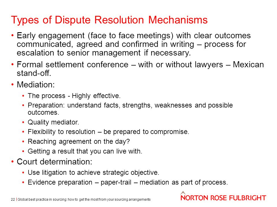 Types of Dispute Resolution Mechanisms Early engagement (face to face meetings) with clear outcomes communicated, agreed and confirmed in writing – process for escalation to senior management if necessary.