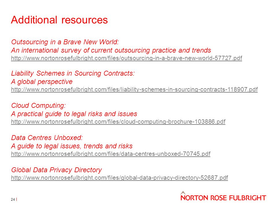 Additional resources Outsourcing in a Brave New World: An international survey of current outsourcing practice and trends http://www.nortonrosefulbright.com/files/outsourcing-in-a-brave-new-world-57727.pdf Liability Schemes in Sourcing Contracts: A global perspective http://www.nortonrosefulbright.com/files/liability-schemes-in-sourcing-contracts-118907.pdf Cloud Computing: A practical guide to legal risks and issues http://www.nortonrosefulbright.com/files/cloud-computing-brochure-103886.pdf Data Centres Unboxed: A guide to legal issues, trends and risks http://www.nortonrosefulbright.com/files/data-centres-unboxed-70745.pdf Global Data Privacy Directory http://www.nortonrosefulbright.com/files/global-data-privacy-directory-52687.pdf 24