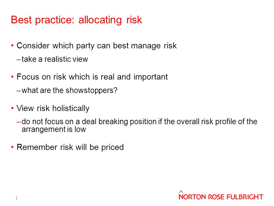 Best practice: allocating risk Consider which party can best manage risk –take a realistic view Focus on risk which is real and important –what are the showstoppers.