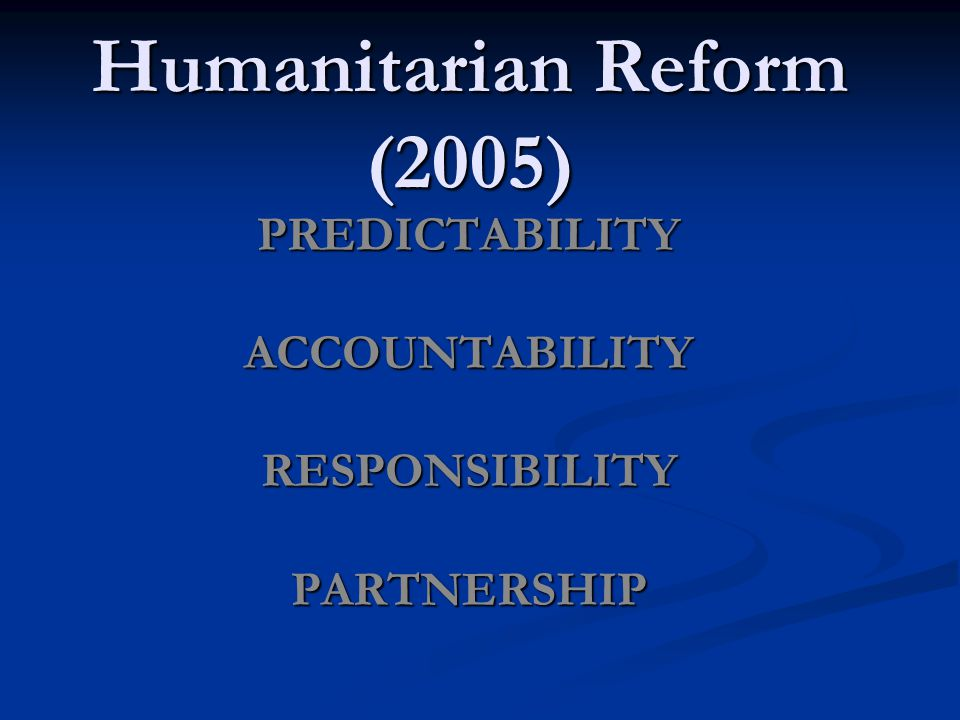 Humanitarian Reform (2005) PREDICTABILITYACCOUNTABILITYRESPONSIBILITYPARTNERSHIP