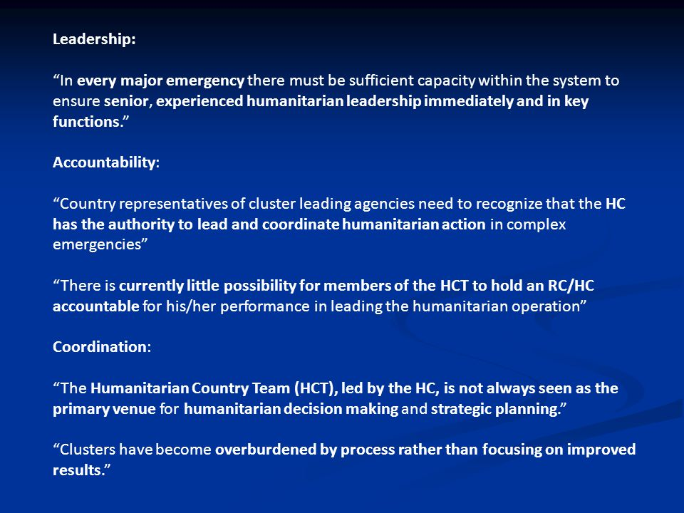 Leadership: In every major emergency there must be sufficient capacity within the system to ensure senior, experienced humanitarian leadership immediately and in key functions. Accountability: Country representatives of cluster leading agencies need to recognize that the HC has the authority to lead and coordinate humanitarian action in complex emergencies There is currently little possibility for members of the HCT to hold an RC/HC accountable for his/her performance in leading the humanitarian operation Coordination: The Humanitarian Country Team (HCT), led by the HC, is not always seen as the primary venue for humanitarian decision making and strategic planning. Clusters have become overburdened by process rather than focusing on improved results.