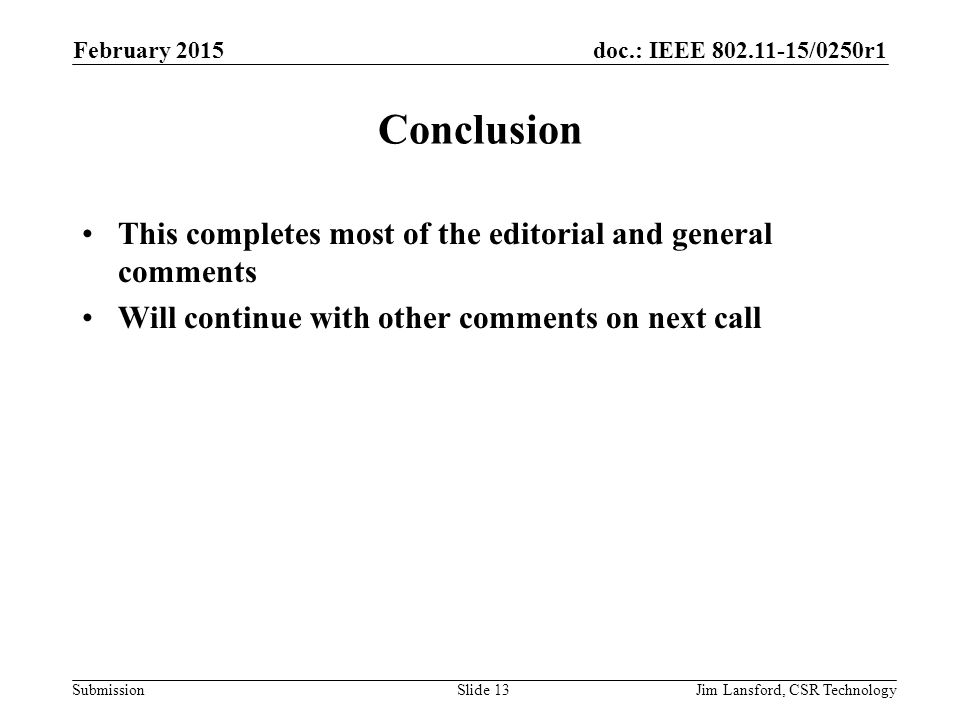 doc.: IEEE 802.11-15/0250r1 Submission Conclusion This completes most of the editorial and general comments Will continue with other comments on next call February 2015 Jim Lansford, CSR TechnologySlide 13