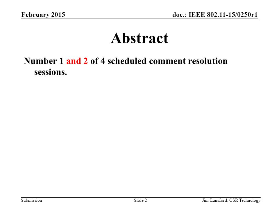 doc.: IEEE 802.11-15/0250r1 SubmissionJim Lansford, CSR Technology Abstract Number 1 and 2 of 4 scheduled comment resolution sessions.