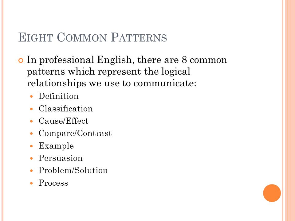 E IGHT C OMMON P ATTERNS In professional English, there are 8 common patterns which represent the logical relationships we use to communicate: Definition Classification Cause/Effect Compare/Contrast Example Persuasion Problem/Solution Process