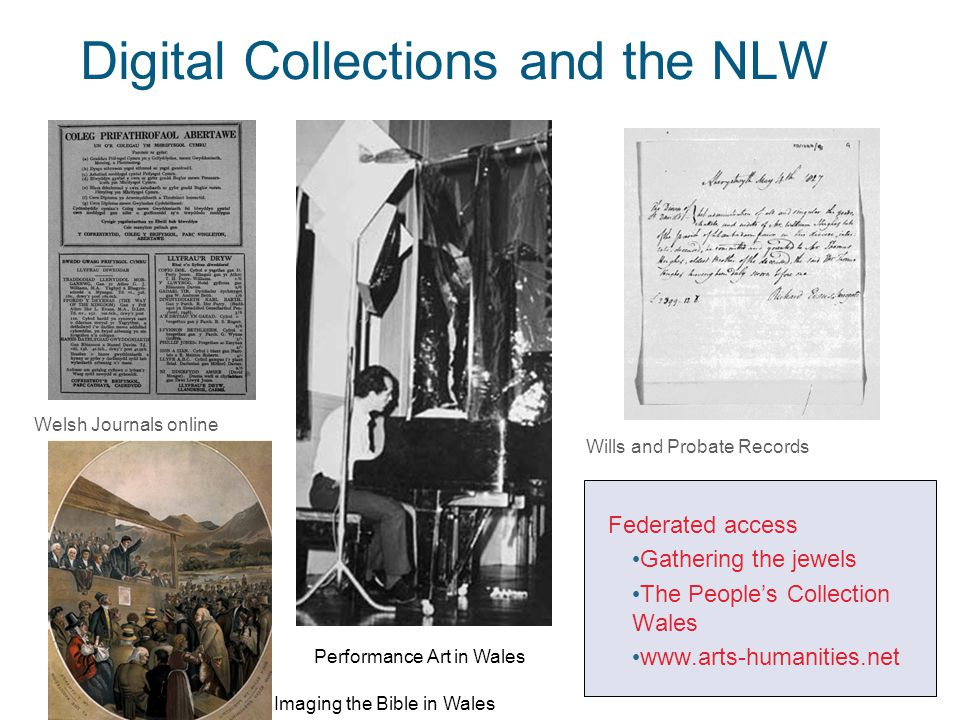 2 Digital Collections and the NLW Federated access Gathering the jewels The People's Collection Wales www.arts-humanities.net Performance Art in Wales Imaging the Bible in Wales Welsh Journals online Wills and Probate Records