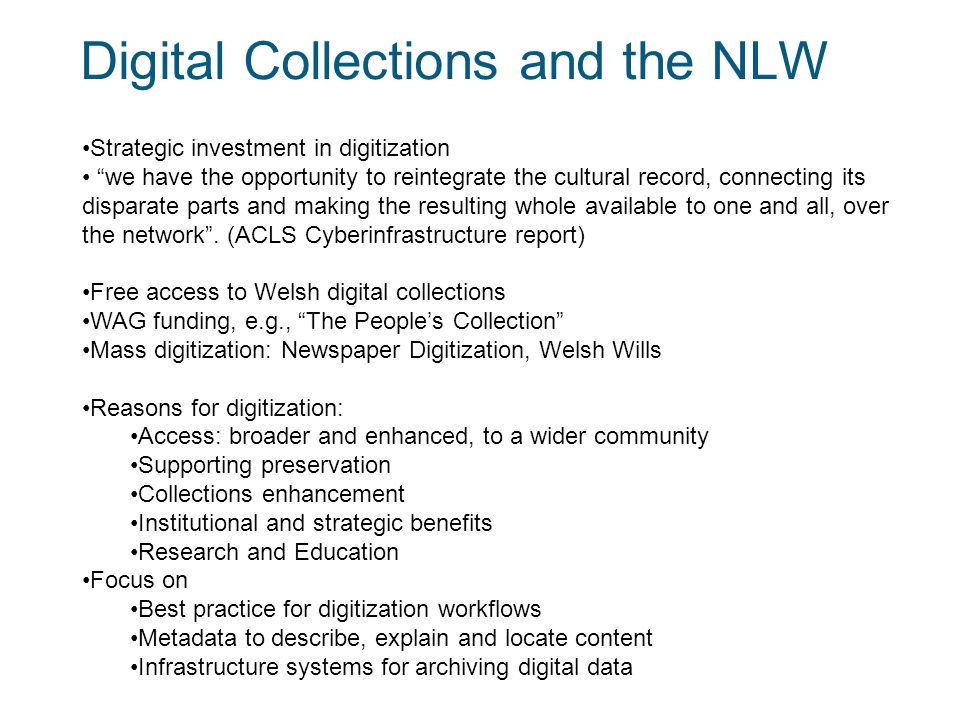 3 Digital Collections and the NLW Strategic investment in digitization we have the opportunity to reintegrate the cultural record, connecting its disparate parts and making the resulting whole available to one and all, over the network .