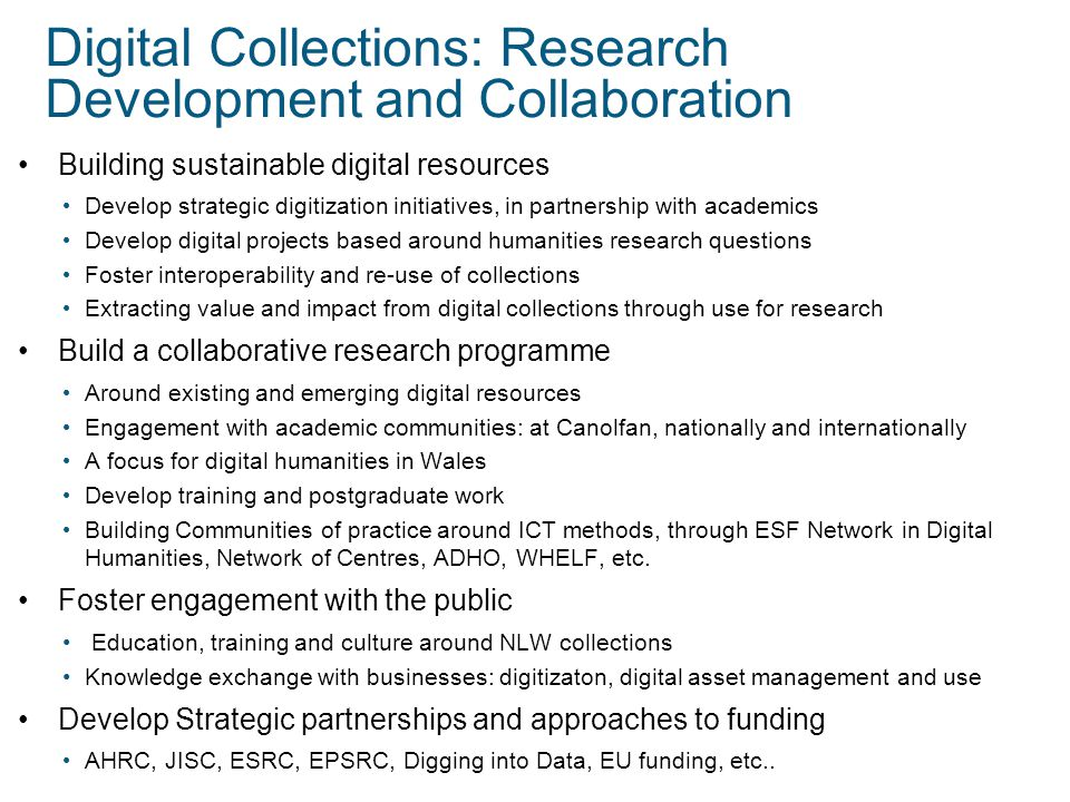 Digital Collections: Research Development and Collaboration Building sustainable digital resources Develop strategic digitization initiatives, in partnership with academics Develop digital projects based around humanities research questions Foster interoperability and re-use of collections Extracting value and impact from digital collections through use for research Build a collaborative research programme Around existing and emerging digital resources Engagement with academic communities: at Canolfan, nationally and internationally A focus for digital humanities in Wales Develop training and postgraduate work Building Communities of practice around ICT methods, through ESF Network in Digital Humanities, Network of Centres, ADHO, WHELF, etc.