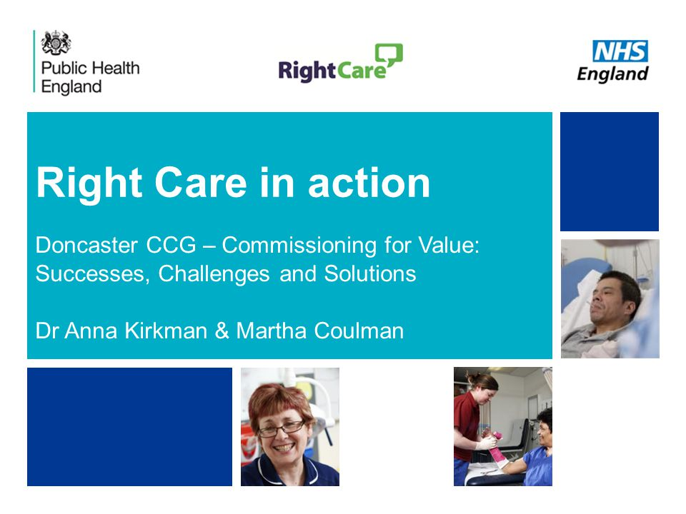NHS | Presentation to [XXXX Company] | [Type Date]1 Right Care in action Doncaster CCG – Commissioning for Value: Successes, Challenges and Solutions Dr Anna Kirkman & Martha Coulman