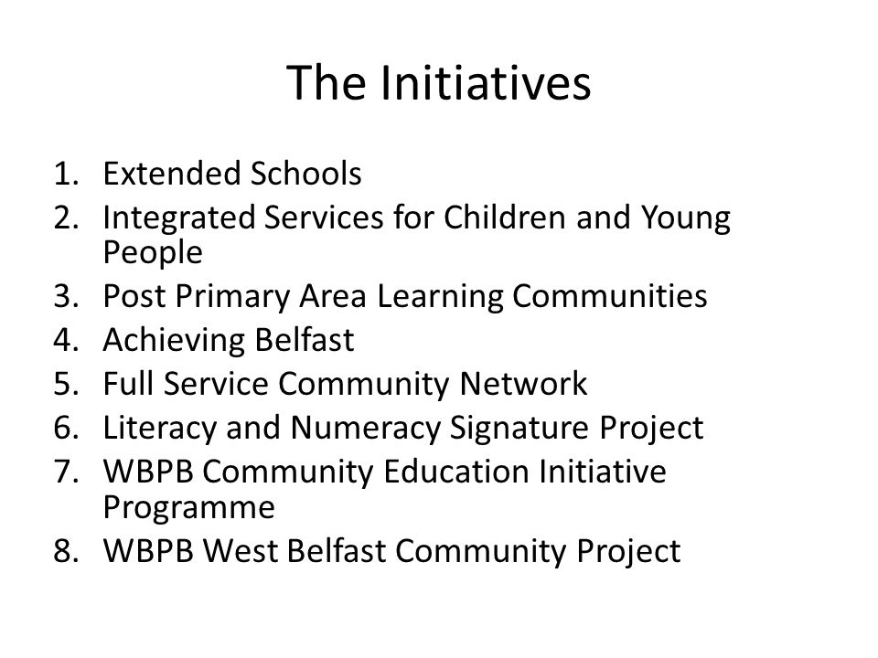 The Initiatives 1.Extended Schools 2.Integrated Services for Children and Young People 3.Post Primary Area Learning Communities 4.Achieving Belfast 5.