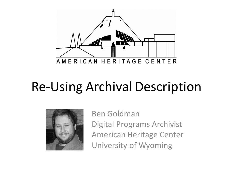 Re-Using Archival Description Ben Goldman Digital Programs Archivist American Heritage Center University of Wyoming