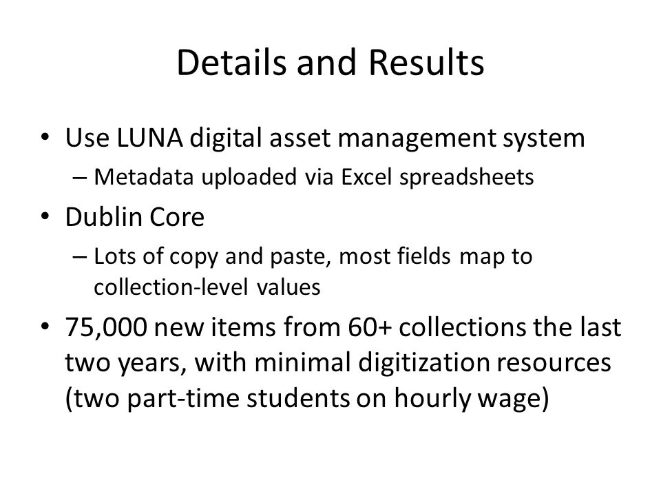 Details and Results Use LUNA digital asset management system – Metadata uploaded via Excel spreadsheets Dublin Core – Lots of copy and paste, most fields map to collection-level values 75,000 new items from 60+ collections the last two years, with minimal digitization resources (two part-time students on hourly wage)