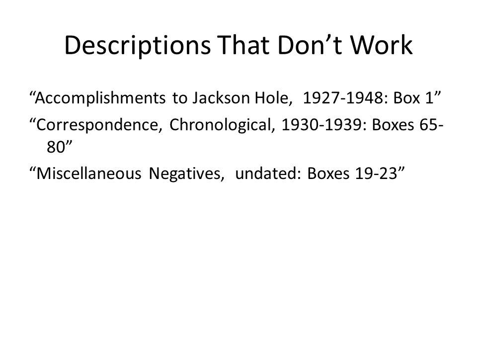 "Descriptions That Don't Work ""Accomplishments to Jackson Hole, 1927-1948: Box 1"" ""Correspondence, Chronological, 1930-1939: Boxes 65- 80"" ""Miscellaneo"
