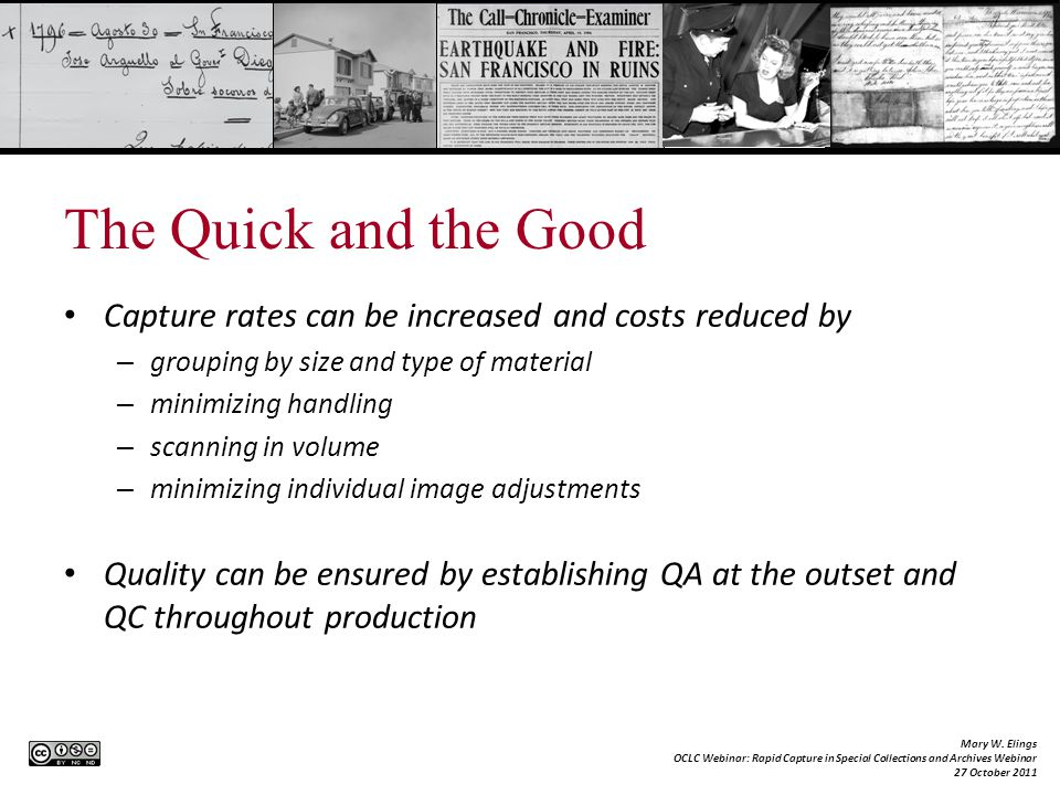 The Quick and the Good Capture rates can be increased and costs reduced by – grouping by size and type of material – minimizing handling – scanning in volume – minimizing individual image adjustments Quality can be ensured by establishing QA at the outset and QC throughout production Mary W.