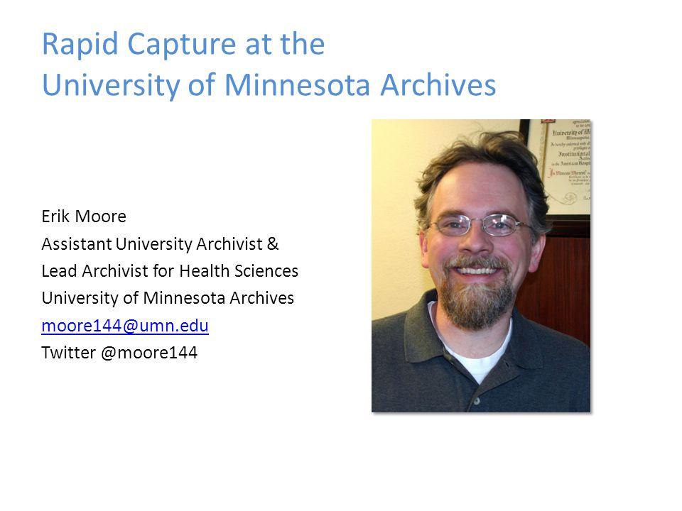 Rapid Capture at the University of Minnesota Archives Erik Moore Assistant University Archivist & Lead Archivist for Health Sciences University of Min