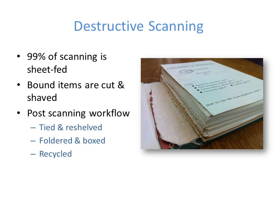 Destructive Scanning 99% of scanning is sheet-fed Bound items are cut & shaved Post scanning workflow – Tied & reshelved – Foldered & boxed – Recycled