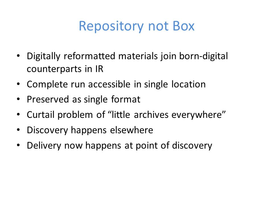 Repository not Box Digitally reformatted materials join born-digital counterparts in IR Complete run accessible in single location Preserved as single format Curtail problem of little archives everywhere Discovery happens elsewhere Delivery now happens at point of discovery