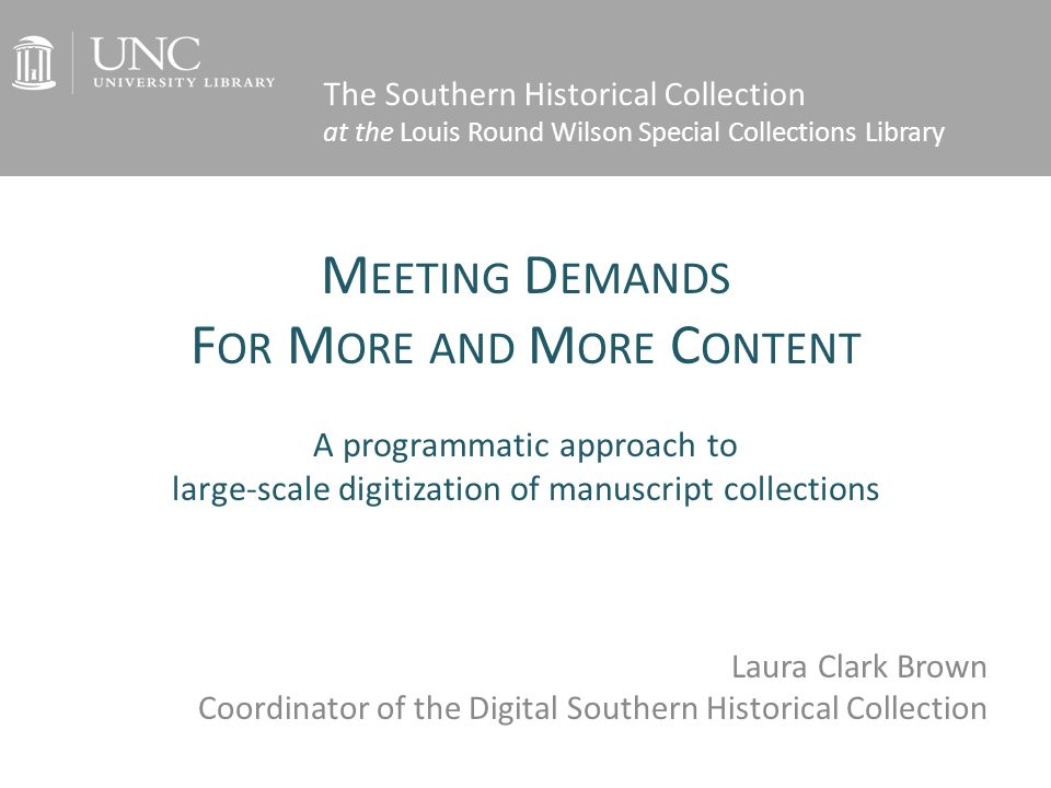 M EETING D EMANDS F OR M ORE AND M ORE C ONTENT A programmatic approach to large-scale digitization of manuscript collections Laura Clark Brown Coordinator of the Digital Southern Historical Collection The Southern Historical Collection at the Louis Round Wilson Special Collections Library