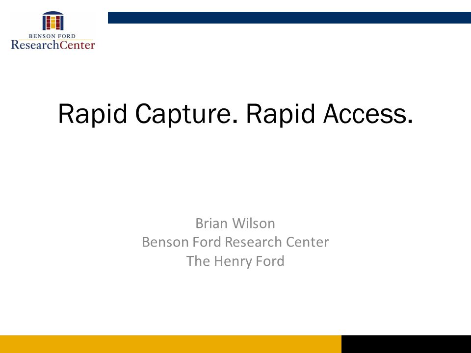 Rapid Capture. Rapid Access. Brian Wilson Benson Ford Research Center The Henry Ford