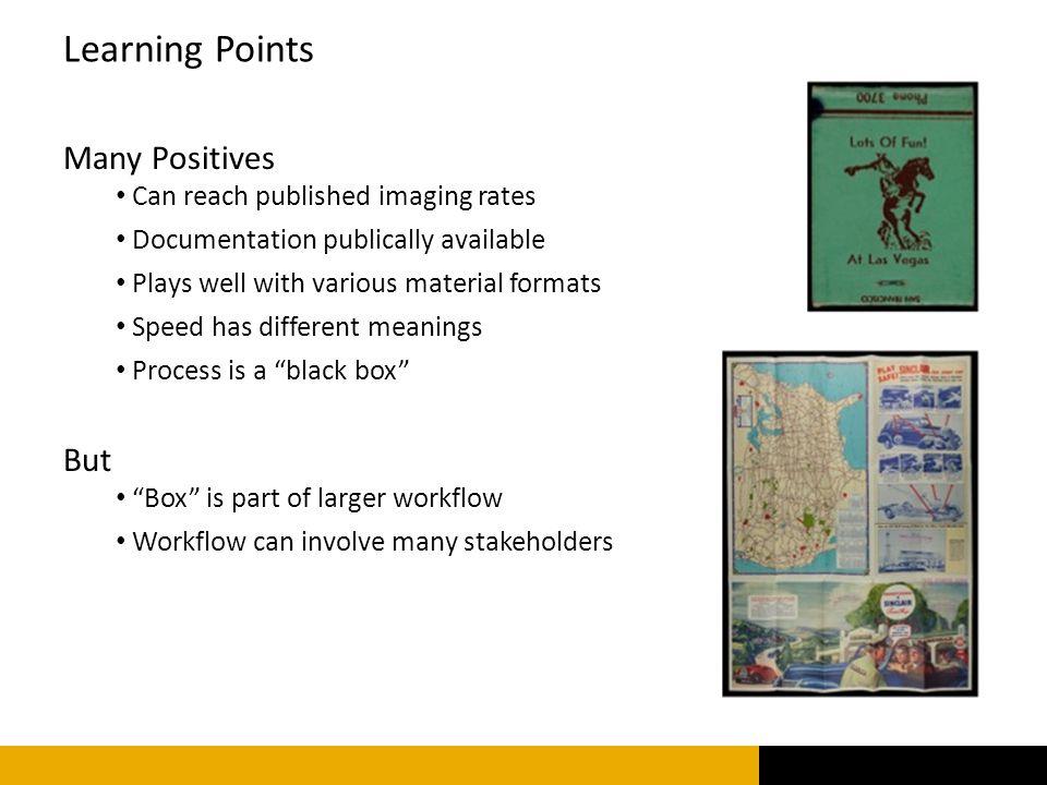 Many Positives Can reach published imaging rates Documentation publically available Plays well with various material formats Speed has different meanings Process is a black box But Box is part of larger workflow Workflow can involve many stakeholders Learning Points