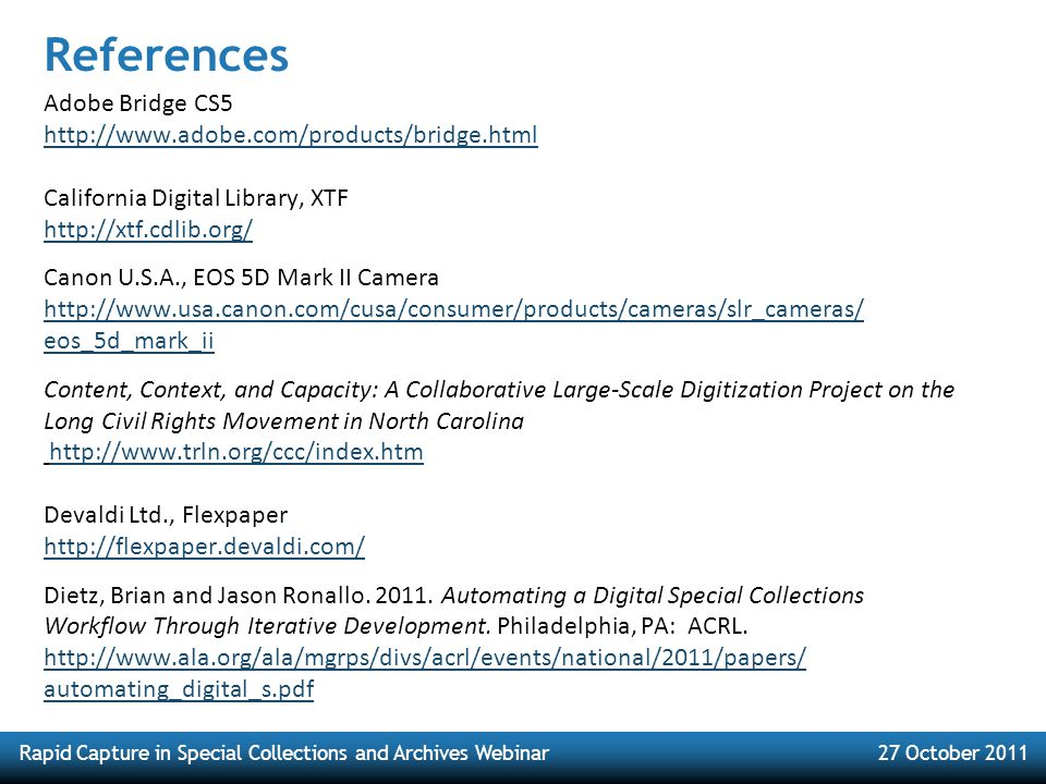 Rapid Capture in Special Collections and Archives Webinar27 October 2011 References Adobe Bridge CS5 http://www.adobe.com/products/bridge.html California Digital Library, XTF http://xtf.cdlib.org/ Canon U.S.A., EOS 5D Mark II Camera http://www.usa.canon.com/cusa/consumer/products/cameras/slr_cameras/ eos_5d_mark_ii Content, Context, and Capacity: A Collaborative Large-Scale Digitization Project on the Long Civil Rights Movement in North Carolina http://www.trln.org/ccc/index.htmhttp://www.trln.org/ccc/index.htm Devaldi Ltd., Flexpaper http://flexpaper.devaldi.com/ Dietz, Brian and Jason Ronallo.