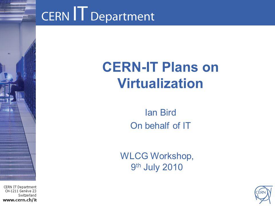 CERN IT Department CH-1211 Genève 23 Switzerland www.cern.ch/i t CERN-IT Plans on Virtualization Ian Bird On behalf of IT WLCG Workshop, 9 th July 2010