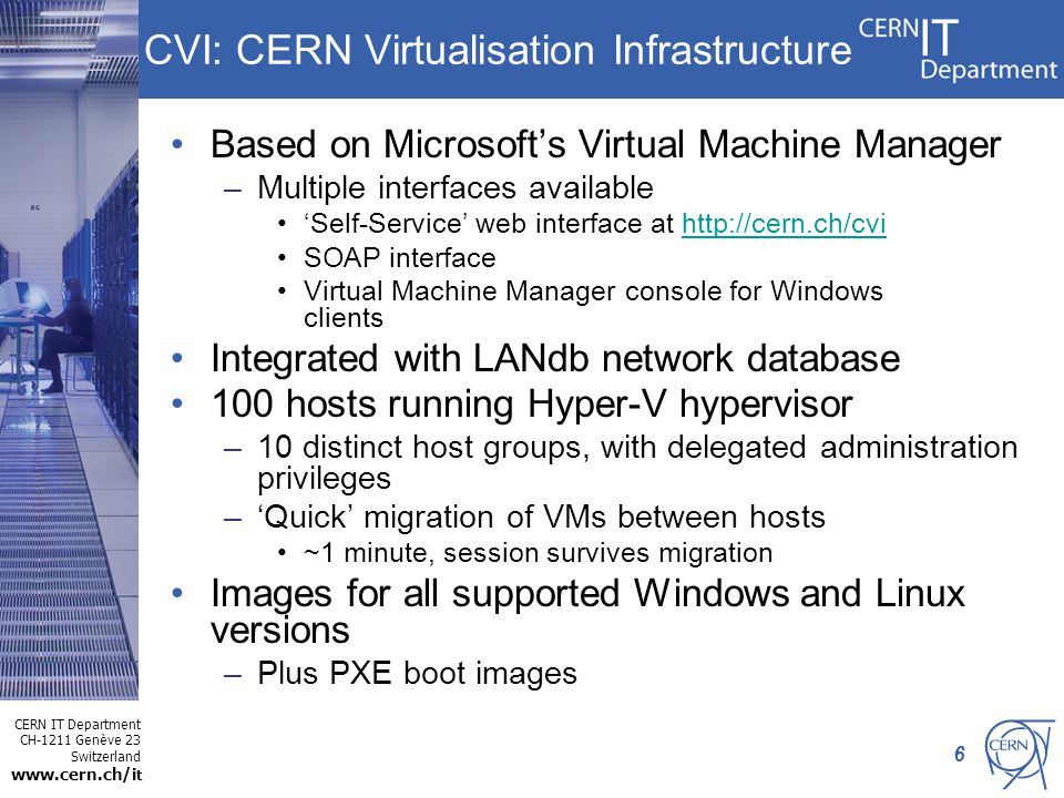 CERN IT Department CH-1211 Genève 23 Switzerland www.cern.ch/i t 6 CVI: CERN Virtualisation Infrastructure Based on Microsoft's Virtual Machine Manager –Multiple interfaces available 'Self-Service' web interface at http://cern.ch/cvihttp://cern.ch/cvi SOAP interface Virtual Machine Manager console for Windows clients Integrated with LANdb network database 100 hosts running Hyper-V hypervisor –10 distinct host groups, with delegated administration privileges –'Quick' migration of VMs between hosts ~1 minute, session survives migration Images for all supported Windows and Linux versions –Plus PXE boot images
