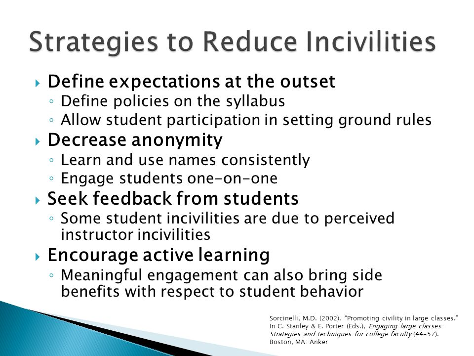  Define expectations at the outset ◦ Define policies on the syllabus ◦ Allow student participation in setting ground rules  Decrease anonymity ◦ Learn and use names consistently ◦ Engage students one-on-one  Seek feedback from students ◦ Some student incivilities are due to perceived instructor incivilities  Encourage active learning ◦ Meaningful engagement can also bring side benefits with respect to student behavior Sorcinelli, M.D.