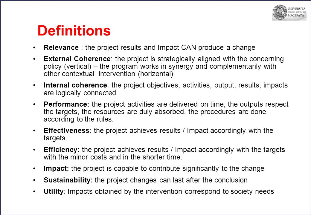 Definitions Relevance : the project results and Impact CAN produce a change External Coherence: the project is strategically aligned with the concerning policy (vertical) – the program works in synergy and complementarily with other contextual intervention (horizontal) Internal coherence: the project objectives, activities, output, results, impacts are logically connected Performance: the project activities are delivered on time, the outputs respect the targets, the resources are duly absorbed, the procedures are done according to the rules.