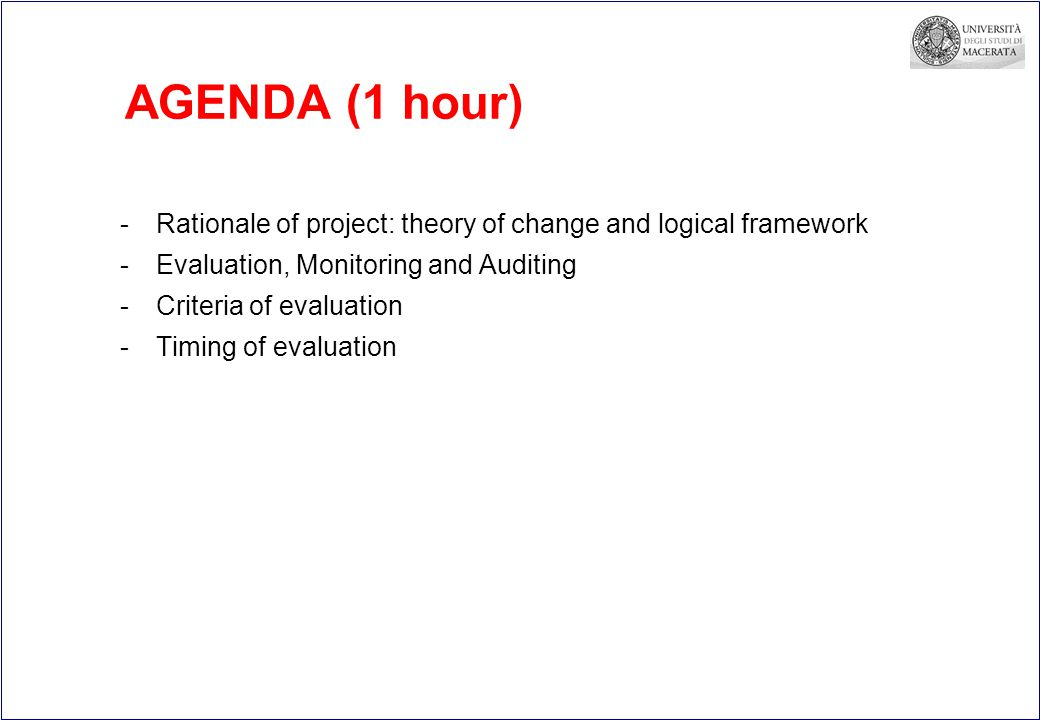 AGENDA (1 hour) -Rationale of project: theory of change and logical framework -Evaluation, Monitoring and Auditing -Criteria of evaluation -Timing of evaluation