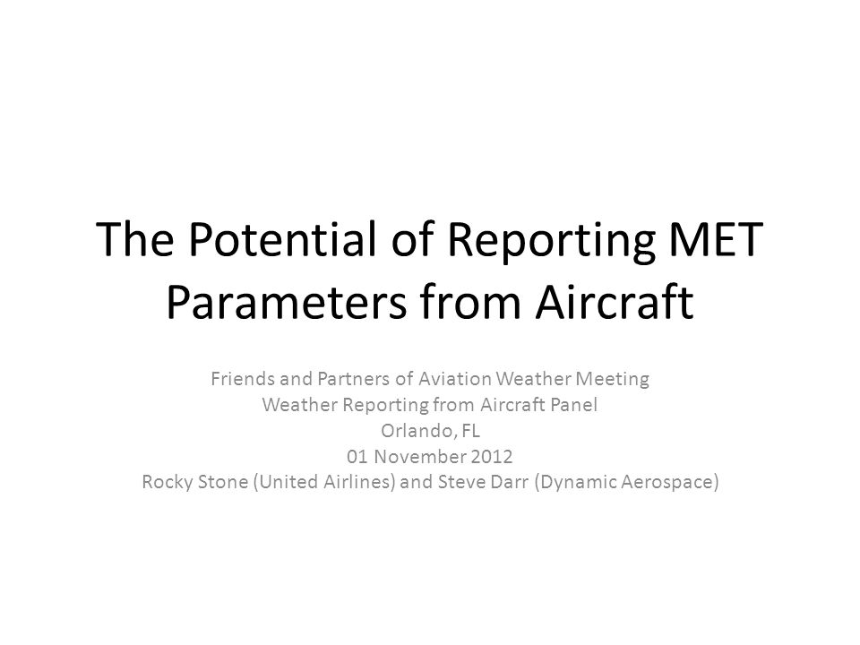 The Potential of Reporting MET Parameters from Aircraft Friends and Partners of Aviation Weather Meeting Weather Reporting from Aircraft Panel Orlando, FL 01 November 2012 Rocky Stone (United Airlines) and Steve Darr (Dynamic Aerospace)