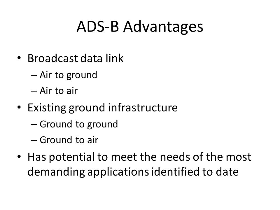 ADS-B Advantages Broadcast data link – Air to ground – Air to air Existing ground infrastructure – Ground to ground – Ground to air Has potential to meet the needs of the most demanding applications identified to date