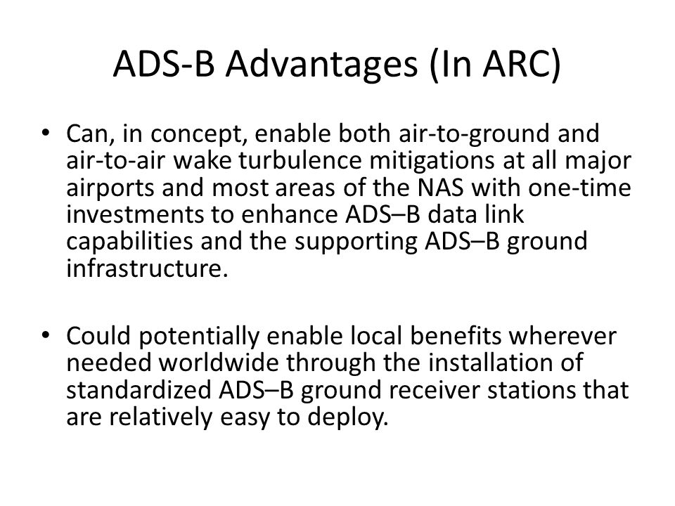ADS-B Advantages (In ARC) Can, in concept, enable both air-to-ground and air-to-air wake turbulence mitigations at all major airports and most areas of the NAS with one-time investments to enhance ADS–B data link capabilities and the supporting ADS–B ground infrastructure.