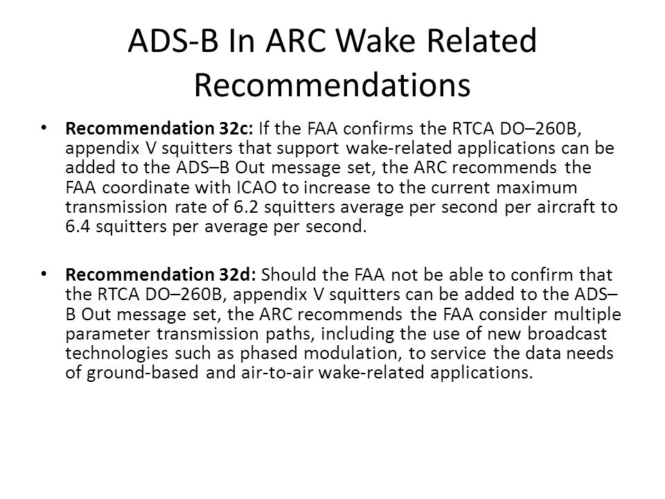 ADS-B In ARC Wake Related Recommendations Recommendation 32c: If the FAA confirms the RTCA DO–260B, appendix V squitters that support wake-related applications can be added to the ADS–B Out message set, the ARC recommends the FAA coordinate with ICAO to increase to the current maximum transmission rate of 6.2 squitters average per second per aircraft to 6.4 squitters per average per second.