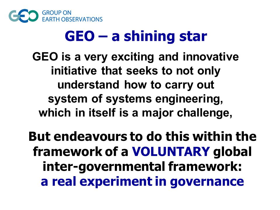 GEO – a shining star GEO is a very exciting and innovative initiative that seeks to not only understand how to carry out system of systems engineering, which in itself is a major challenge, But endeavours to do this within the framework of a VOLUNTARY global inter-governmental framework: a real experiment in governance