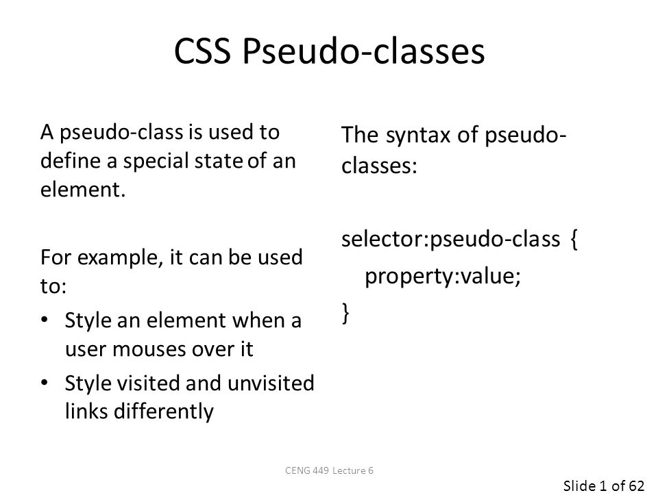 Slide 1 of 62 CSS Pseudo-classes The syntax of pseudo- classes: selector:pseudo-class { property:value; } A pseudo-class is used to define a special s