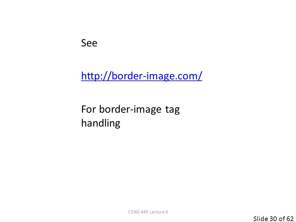 Slide 30 of 62 See http://border-image.com/ For border-image tag handling CENG 449 Lecture 6