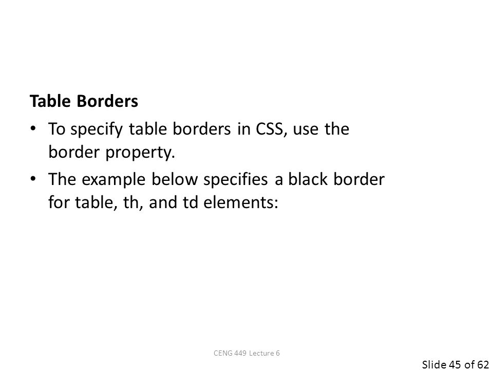 Slide 45 of 62 Table Borders To specify table borders in CSS, use the border property.