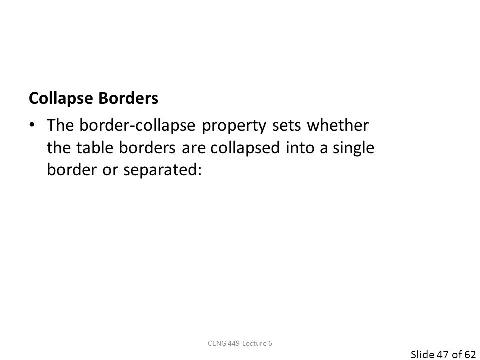 Slide 47 of 62 Collapse Borders The border-collapse property sets whether the table borders are collapsed into a single border or separated: CENG 449 Lecture 6