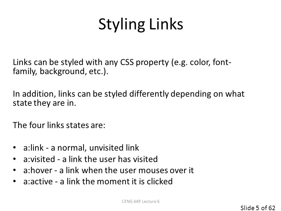 Slide 6 of 62 /* unvisited link */ a:link { color: #FF0000; } /* visited link */ a:visited { color: black; } /* mouse over link */ a:hover { color: #FF00FF; } /* selected link */ a:active { color: #0000FF; } This is a link Note: a:hover MUST come after a:link and a:visited in the CSS definition in order to be effective.