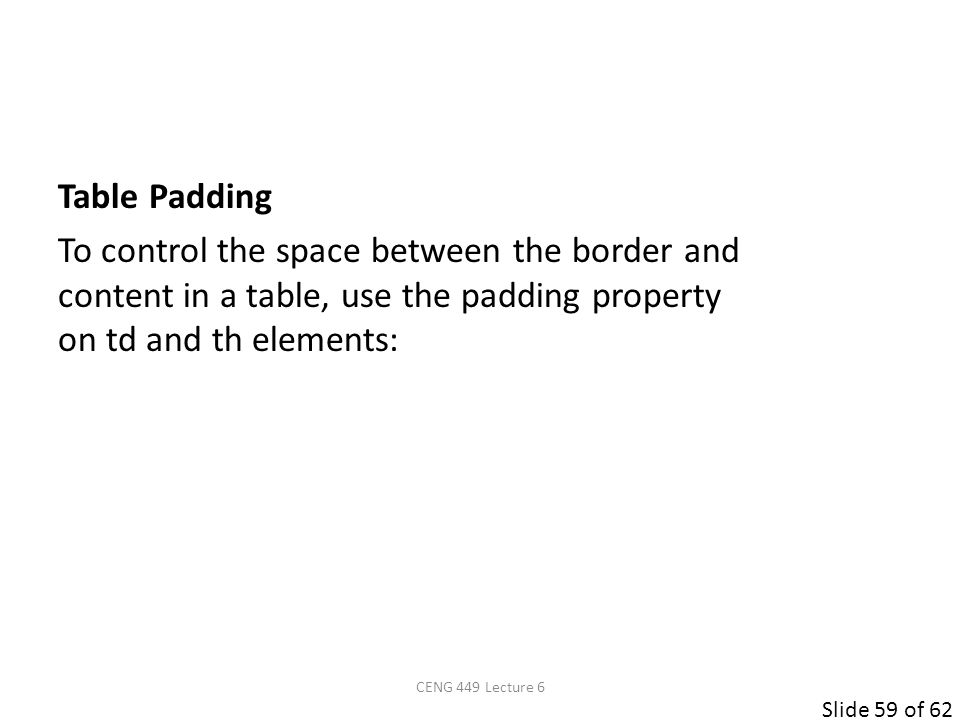 Slide 59 of 62 Table Padding To control the space between the border and content in a table, use the padding property on td and th elements: CENG 449