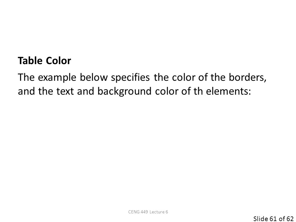 Slide 61 of 62 Table Color The example below specifies the color of the borders, and the text and background color of th elements: CENG 449 Lecture 6