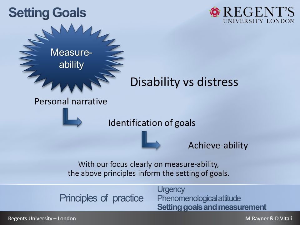 M.Rayner & D.VitaliRegents University – London Disability vs distress Measure- ability Personal narrative Identification of goals Achieve-ability With our focus clearly on measure-ability, the above principles inform the setting of goals.