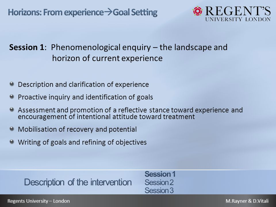 M.Rayner & D.VitaliRegents University – London Session 1: Phenomenological enquiry – the landscape and horizon of current experience Description and clarification of experience Proactive inquiry and identification of goals Assessment and promotion of a reflective stance toward experience and encouragement of intentional attitude toward treatment Mobilisation of recovery and potential Writing of goals and refining of objectives