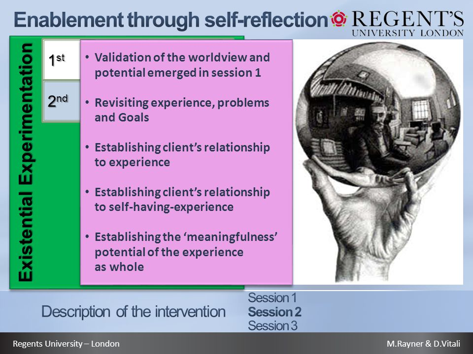 M.Rayner & D.VitaliRegents University – London Existential Experimentation 1 st 2 nd Validation of the worldview and potential emerged in session 1 Revisiting experience, problems and Goals Establishing client's relationship to experience Establishing client's relationship to self-having-experience Establishing the 'meaningfulness' potential of the experience as whole Validation of the worldview and potential emerged in session 1 Revisiting experience, problems and Goals Establishing client's relationship to experience Establishing client's relationship to self-having-experience Establishing the 'meaningfulness' potential of the experience as whole