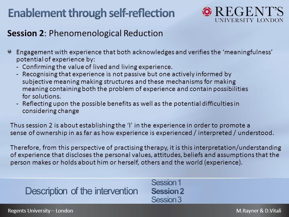 M.Rayner & D.VitaliRegents University – London Session 2: Phenomenological Reduction Engagement with experience that both acknowledges and verifies the 'meaningfulness' potential of experience by: -Confirming the value of lived and living experience.