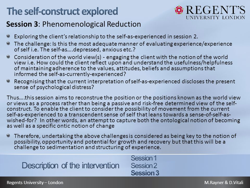 M.Rayner & D.VitaliRegents University – London Session 3: Phenomenological Reduction Exploring the client's relationship to the self-as-experienced in session 2.
