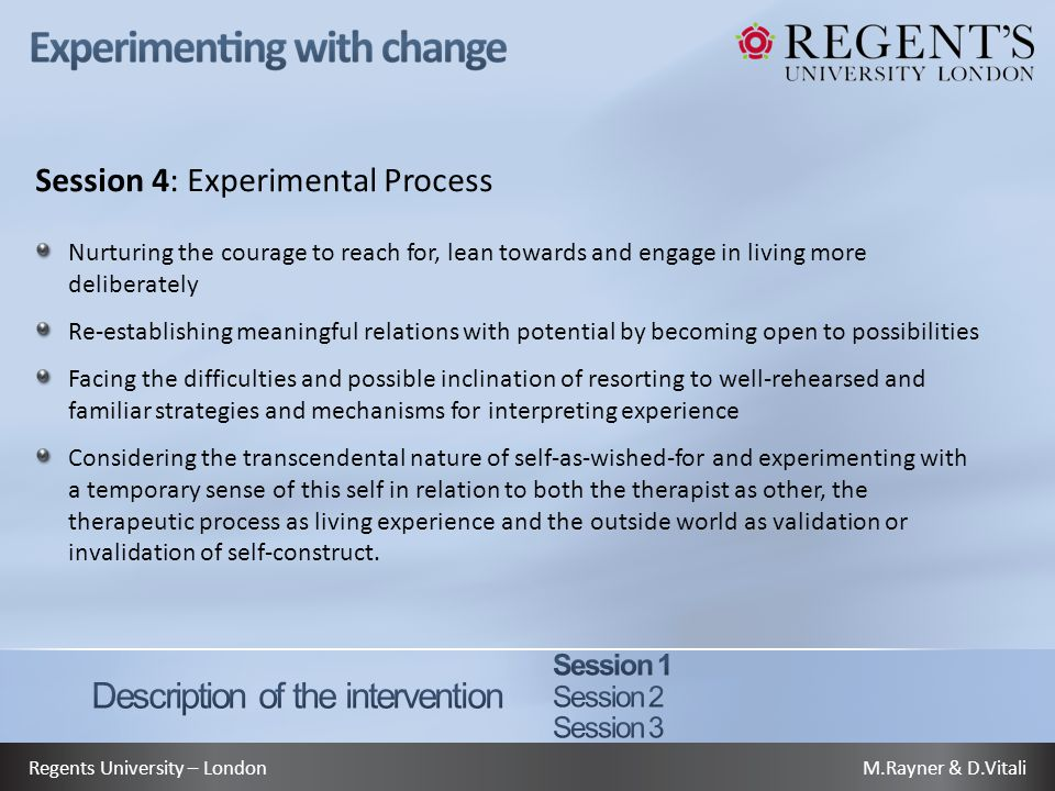 M.Rayner & D.VitaliRegents University – London Session 4: Experimental Process Nurturing the courage to reach for, lean towards and engage in living more deliberately Re-establishing meaningful relations with potential by becoming open to possibilities Facing the difficulties and possible inclination of resorting to well-rehearsed and familiar strategies and mechanisms for interpreting experience Considering the transcendental nature of self-as-wished-for and experimenting with a temporary sense of this self in relation to both the therapist as other, the therapeutic process as living experience and the outside world as validation or invalidation of self-construct.